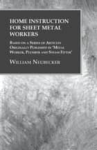 Home Instruction for Sheet Metal Workers - Based on a Series of Articles Originally Published in 'Metal Worker, Plumber and Steam Fitter' ebook by William Neubecker