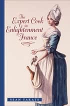 The Expert Cook in Enlightenment France ebook by Sean Takats