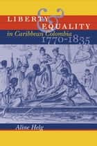Liberty and Equality in Caribbean Colombia, 1770-1835 ebook by Aline Helg