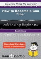 How to Become a Can Filler - How to Become a Can Filler ebook by Magaret Dick