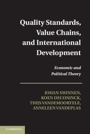 Quality Standards, Value Chains, and International Development - Economic and Political Theory ebook by Professor Johan Swinnen,Dr Koen Deconinck,Dr Thijs Vandemoortele,Anneleen Vandeplas