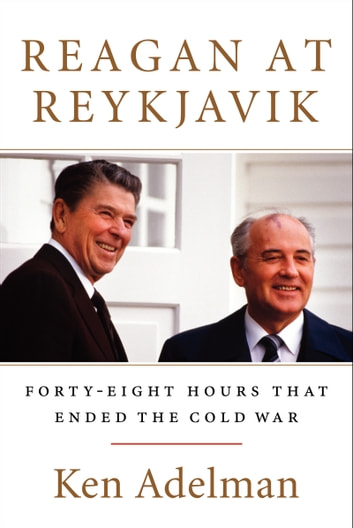 Reagan at Reykjavik - Forty-Eight Hours That Ended the Cold War eBook by Ken Adelman