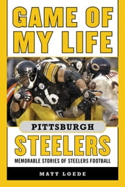 Game of My Life Pittsburgh Steelers - Memorable Stories of Steelers Football ebook by Matt Loede