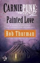 Carniepunk: Painted Love ebook by Rob Thurman