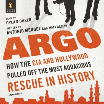 Argo - How the CIA and Hollywood Pulled Off the Most Audacious Rescue in History audiobook by Antonio Mendez,Matt Baglio