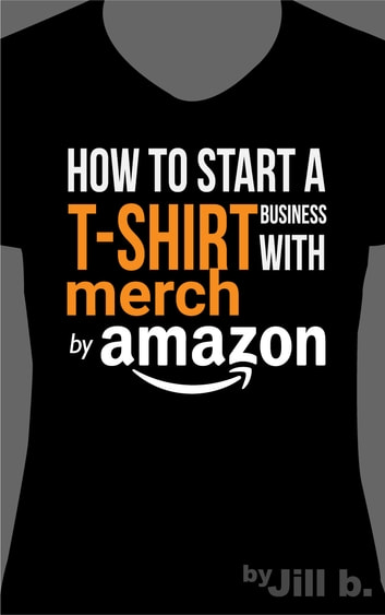 How To Start A T Shirt Business On Merch By Amazon Ebook By Jill B