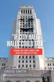 """If City Hall's Walls Could Talk"" - Strange And Funny Stories From Inside Los Angeles City Hall ebook by Greig Smith"