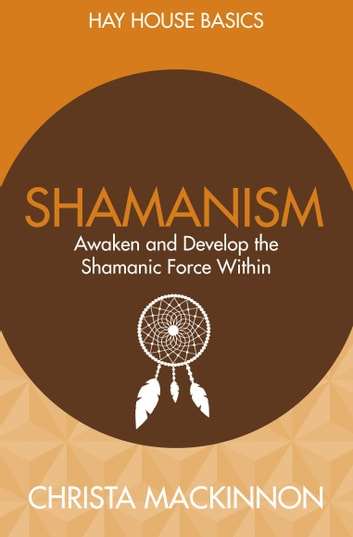 Shamanism - Awaken and Develop the Shamanic Force Within ebook by Christa McKinnon
