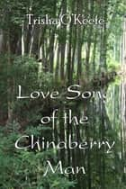 Love Song of the Chinaberry Man ebook by Trisha O'Keefe