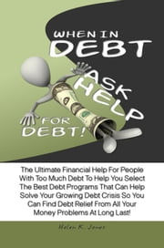 When In Debt, Ask Help For Debt! - The Ultimate Financial Help For People With Too Much Debt To Help You Select The Best Debt Programs That Can Help Solve Your Growing Debt Crisis So You Can Find Debt Relief From All Your Money Problems At Long Last! ebook by Helen K. Jones