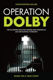 Operation Dolby - The Ex-Copper Who Was Framed and thrown in Jail for Playing it Straight ebook by Constantine Buller
