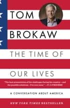 The Time of Our Lives: A conversation about America; Who we are, where we've been, and where we need to go now, to recapture the American dream ebook by Tom Brokaw