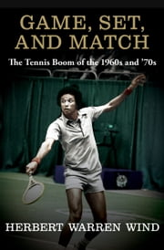 Game, Set, and Match - The Tennis Boom of the 1960s and '70s ebook by Herbert Warren Wind