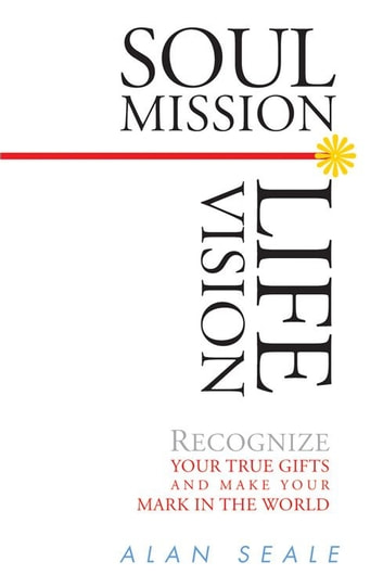 Soul Mission, Life Vision - Recongnize Your True Gifts and Make Your Mark in the World ebook by Seale, Alan