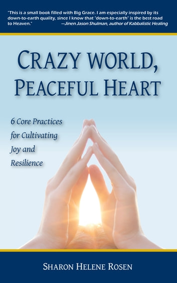 Crazy World, Peaceful Heart - 6 Core Practices for Cultivating Joy and Resilience ebook by Sharon Helene Rosen
