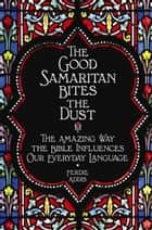 The Good Samaritan Bites the Dust - The Amazing Way the Bible Influences Our Everyday Language ebook by Ferdie Addis