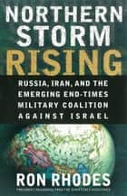 Northern Storm Rising - Russia, Iran, and the Emerging End-Times Military Coalition Against Israel ebook by Ron Rhodes