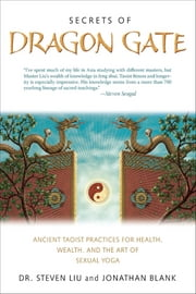 Secrets of Dragon Gate - Ancient Taoist Practices for Health, Wealth, and the Art ofSexual Yoga ebook by Steven Liu,Johnathan Blank