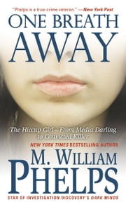One Breath Away - The Hiccup Girl - From Media Darling to Convicted Killer ebook by M. William Phelps