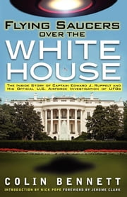 Flying Saucers over the White House - The Inside Story of Captain Edward J. Ruppelt ebook by Colin Bennett