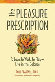 The Pleasure Prescription - A New Way to Well-Being ebook by Paul Pearsall