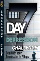 7-Day Depression Challenge: Deal With Your Depression In 7 Days ebook by Challenge Self