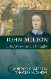 John Milton: Life, Work, and Thought ebook by Gordon Campbell,Thomas N. Corns