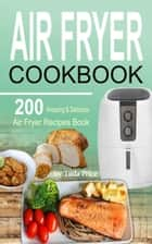 Air Fryer Cookbook - 200 Amazing & Delicious Air Fryer Recipes Book ebook by Tilda Price