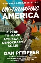 Un-Trumping America - A Plan to Make America a Democracy Again eBook by Dan Pfeiffer
