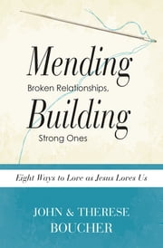 Mending Broken Relationships, Building Strong Ones - Eight Ways to Love as Jesus Loves Us ebook by John Boucher