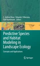 Predictive Species and Habitat Modeling in Landscape Ecology - Concepts and Applications ebook by C. Ashton Drew, Falk Huettmann, Yolanda F. Wiersma