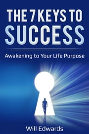 The 7 Keys to Success - Awakening to Your Life Purpose ebook by Will Edwards