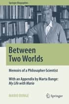 Between Two Worlds - Memoirs of a Philosopher-Scientist ebook by Mario Bunge