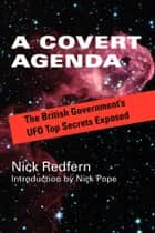 A Covert Agenda - The British Government's UFO Top Secrets Exposed ebook by Nick Redfern