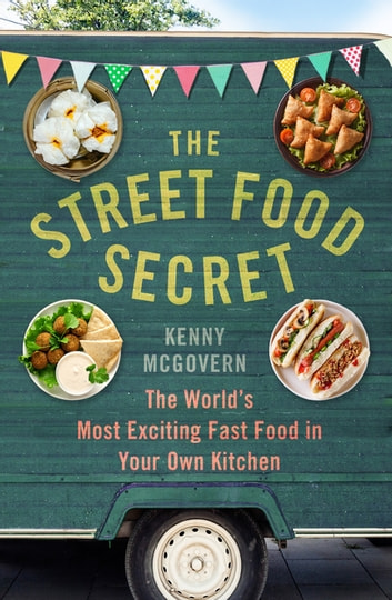 The Street Food Secret - The World's Most Exciting Fast Food in Your Own Kitchen ebook by Kenny McGovern