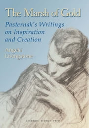 The Marsh of Gold: Pasternak's Writings on Inspiration and Creation ebook by Angela Livingstone, Boris Pasternak
