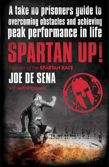 Spartan Up! - A Take-No-Prisoners Guide to Overcoming Obstacles and Achieving Peak Performance in Life ebook by Joe De Sena