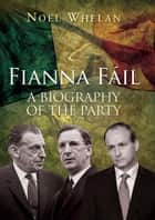 A History of Fianna Fáil: The outstanding biography of the party ebook by Noel   Whelan