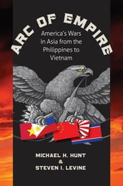Arc of Empire - America's Wars in Asia from the Philippines to Vietnam ebook by Michael H. Hunt,Steven I. Levine