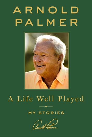 A Life Well Played - My Stories ekitaplar by Arnold Palmer