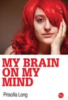 My Brain on My Mind ebook by Priscilla Long