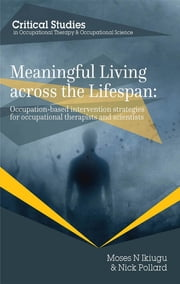 Meaningful Living across the Lifespan: Occupation-Based Intervention Strategies for Occupational Therapists and Scientists ebook by Moses N Ikiugu,Nick Pollard