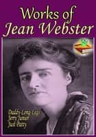 Works of Jean Webster (8 Works) - Daddy-Long-Legs, Dear Enemy, Just Patty, and More! ebook by Jean Webster