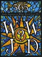 365 WWJD - Daily Answers to What Would Jesus Do? ebook by Nick Harrison