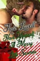 Have Yourself a Merry Little Sexmas ebook by Kate Lowell