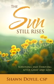 The Sun Still Rises - Surviving and Thriving after Grief and Loss ebook by Shawn Doyle CSP