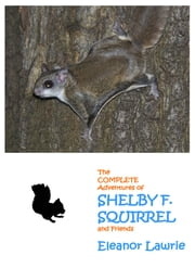 The Complete Adventures of SHELBY F. SQUIRREL and Friends ebook by Eleanor Lawrie
