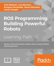 ROS Programming: Building Powerful Robots - Design, build and simulate complex robots using the Robot Operating System ebook by Anil Mahtani, Luis Sanchez, Enrique Fernandez,...