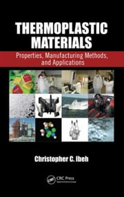 Thermoplastic Materials: Properties, Manufacturing Methods, and Applications ebook by Ibeh, Christopher C.