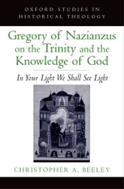 Gregory of Nazianzus on the Trinity and the Knowledge of God - In Your Light We Shall See Light ebook by Christopher A. Beeley
